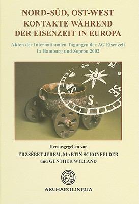 Nord-Sud, Ost-West Kontakte wahrend der Eisenzeit in Europa: Akten der Internationalen Tagungen der AG Eisenzeit in Hamburg und Sopron 2002 9789638046574