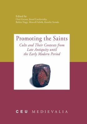 Promoting the Saints: Cults and Their Contexts from Late Antiquity Until the Early Modern Period 9789639776937