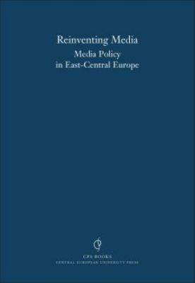 Reinventing Media: Media Policy Reform in East-Central Europe 9789639241497