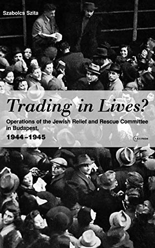 Trading in Lives?: Operations of the Jewish Relief and Rescue Committee in Budapest, 1944-1945 9789637326301