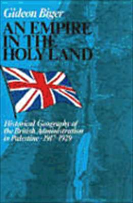 An Empire in the Holy Land: Historical Geography of the British Administration in Palestine, 1917?1929