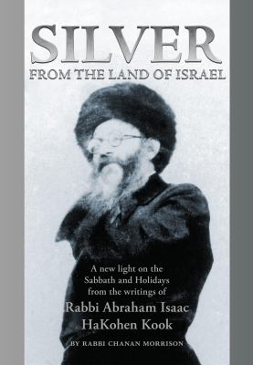 Silver from the Land of Israel: A New Light on the Sabbath and Holidays from the Writings of Rabbi Abraham Isaac HaKohen Kook 9789655240429