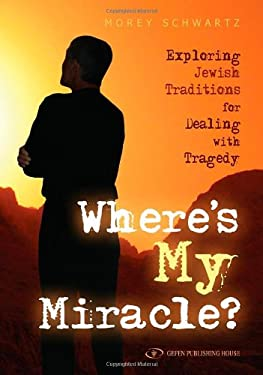 Where's My Miracle: Exploring Jewish Traditions for Dealing with Tragedy 9789652294845
