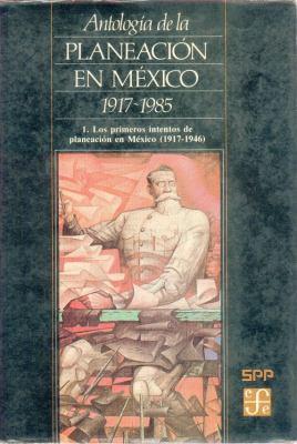 Antologia de La Planeacion En Mexico 1917-1985, 1. Primeros Intentos de Planeacion En Mexico (1917-1946) 9789681619145