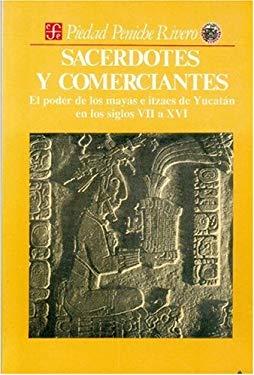 Sacerdotes y Comerciantes: El Poder de Los Mayas E Itzaes de Yucatan En Los Siglos VII a XVI 9789681632991