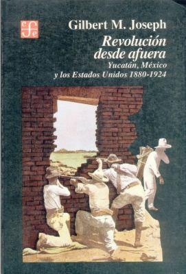 Revolucion Desde Afuera. Yucatan, Mexico y Los Estados Unidos, 1880-1924 9789681634612