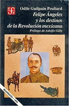 Felipe Angeles y Los Destinos de La Revolucion Mexicana 9789681635046