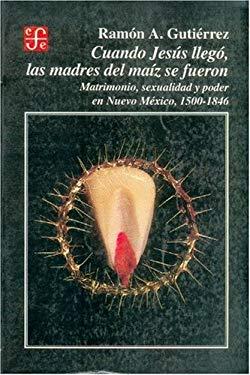 Cuando Jesus Llego, Las Madres del Maiz Se Fueron: Matrimonio, Sexualidad y Poder En Nuevo Mexico, 1500-1846 9789681639808