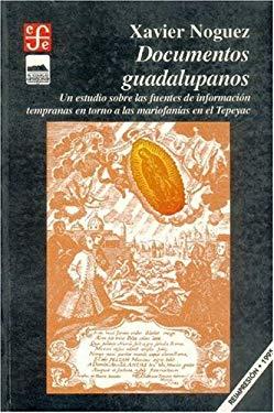 Documentos Guadalupanos: Un Estudio Sobre Las Fuentes de Informacion Tempranas En Torno a Las Mariofanias En El Tepeyac 9789681642068