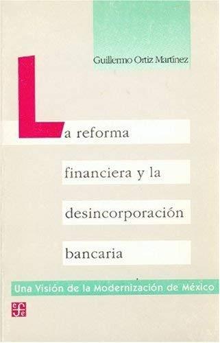 La Reforma Financiera y La Desincorporacion Bancaria 9789681643485