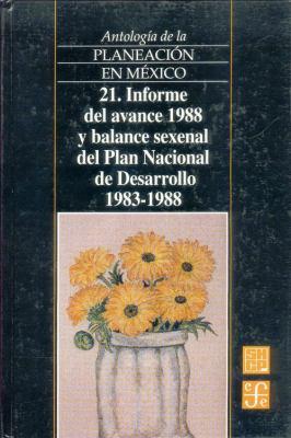 Antologia de La Planeacion En Mexico, 21. Informe del Avance 1988 y Balance Sexenal del Plan Nacional de Desarrollo (1983-1988) 9789681655013