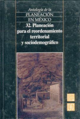 Antologia de La Planeacion En Mexico, 32. Planeacion Para El Reordenamiento Territorial y Sociodemografico 9789681663483