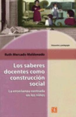 Los Saberes Docentes Como Construccion Social. La Ensenanza Centrada En Los Ninos 9789681667917