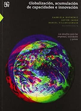 Globalizacion, Acumulacion de Capacidades E Innovacion. Los Desafios Para Las Empresas, Localidades y Paises 9789681684402