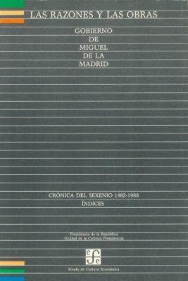 Las Razones y Las Obras: Gobierno de Miguel de La Madrid. Cronica del Sexenio 1982-1988. Indices 9789688203712