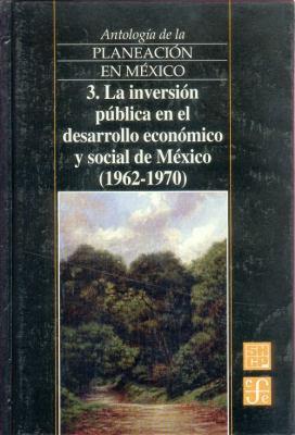 Antologia de La Planeacion En Mexico, 3. La Inversion Publica En El Desarrollo Economico y Social de Mexico (1962-1970) 9789681662424