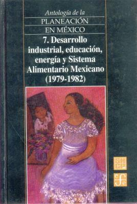 Antologia de La Planeacion En Mexico, 7. Desarrollo Industrial, Educacion, Energia y Sistema Alimentario Mexicano (1979-1982) 9789681662462