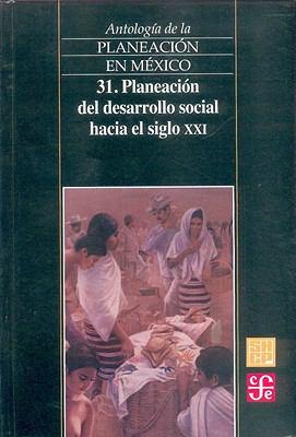 Antologia de La Planeacion En Mexico 31. Planeacion del Desarrollo Social Hacia El Siglo XXI: Planeacion del Desarrollo Social Hacia El Siglo XXI 9789681663476