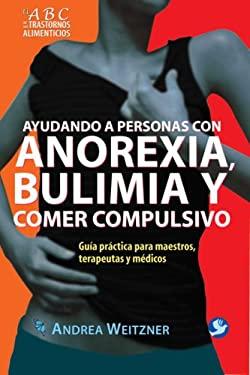 Ayudando a Personas Con Anorexia, Bulimia y Comer Compulsivo: Guia Practica Para Maestros, Terapeutas y Medicos 9789688609316