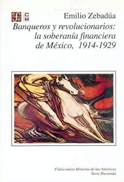 Banqueros y Revolucionarios: La Soberania Financiera de Mexico 9789681644543