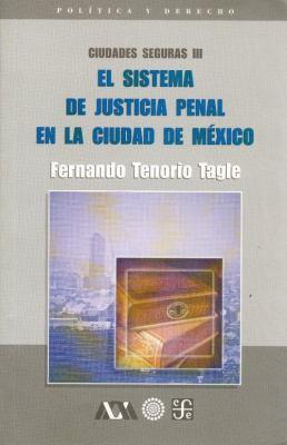 Ciudades Seguras III. El Sistema de Justicia Penal En La Ciudad de Mexico 9789681666958