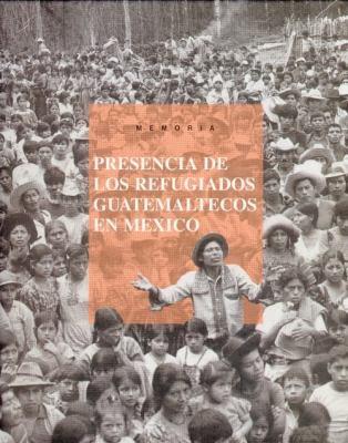 Memoria. Presencia de Los Refugiados Guatemaltecos En Mexico