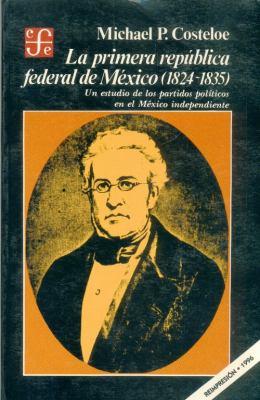 La Primera Republica Federal de Mexico (1824-1835): Un Estudio de Los Partidos Politicos En El Mexico Independiente 9789681614232