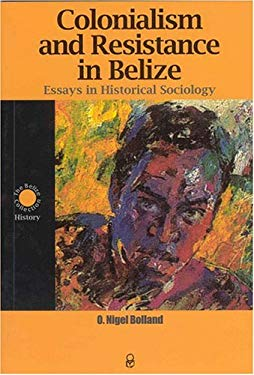 Colonialism and Resistance in Belize: Essays in Historical Sociology 9789686233049
