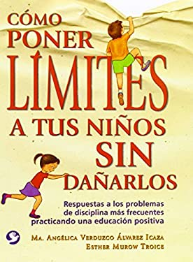 Como Poner Limites a Tus Ninos Sin Danarlos: Respuestas a Los Problemas de Disciplina Mas Frecuentes Practicando Una Educacion Positiva 9789688604250