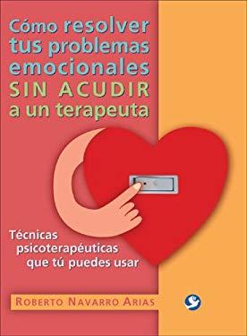 Como Resolver Tus Problemas Emocionales Sin Acudir A un Terapeuta: Tecnicas Psicoterapeuticas Que Tu Puedes Usar 9789688607671