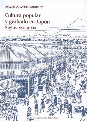 Cultura Popular y Grabado en Japon: Siglos XVII A XIX = Popular Culture and Recorded in Japan 9789681211462