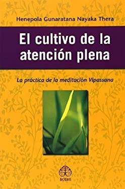 El Cultivo de La Atencion Plena: La Practica de La Meditacion Vipassana 9789688606889