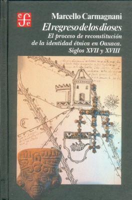 El Regreso de Los Dioses: El Proceso de Reconstruccin de La Identidad 'Tnica En Oaxaca, Siglos XVII y XVIII 9789681630065