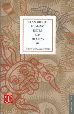 El Sacrificio Humano Entre Los Mexicas 9789681644260