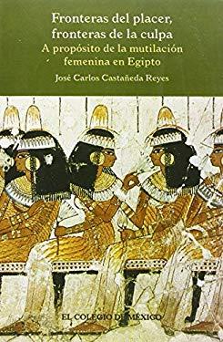 Fronteras del Placer, Fronteras de La Culpa: A Proposito de La Mutilacion Femenina En Egipto - Castaaneda, Jose Carlos / Castaneda Reyes, Jose Carlos