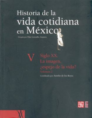 Historia de La Vida Cotidiana En Mexico: Tomo V: Volumen 2. Siglo XX. La Imagen, Espejo de La Vida? 9789681681500