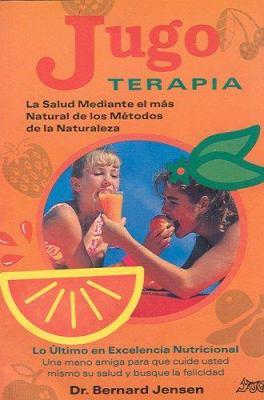 Jugo Terapia: La Salud Mediante el Mas Natural de los Metodos de la Naturaleza 9789686733143