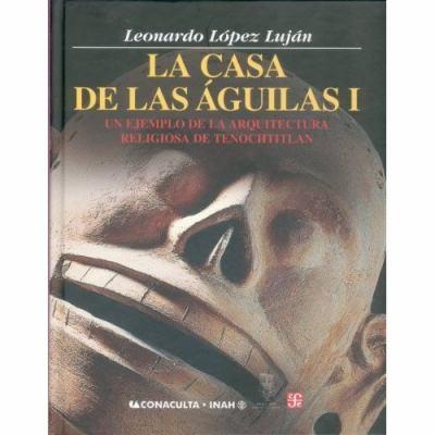La Casa de Las Aguilas. Un Ejemplo de La Arquitectura Religiosa En Tenochtitlan. Tomo I 9789681675356