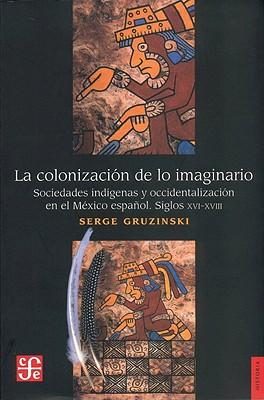 La Colonizacion de Lo Imaginario: Sociedades Indigenas y Occidentalizacion en el Mexico Espanol Siglos XVI-XVIII 9789681636296