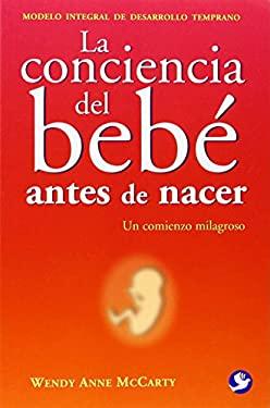 La Conciencia del Bebe Antes de Nacer: Un Comienzo Milagroso = Welcoming Consciousness 9789688608296