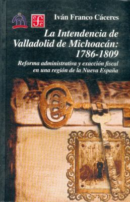 La Intendencia de Valladolid de Michoacan: 1786-1809: Reforma Administrativa y Exaccion Fiscal en una Region de la Nueva Espana 9789681661953