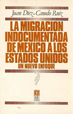 La Migracion Indocumentada de Mexico a Los Estados Unidos: Un Nuevo Enfoque 9789681617424