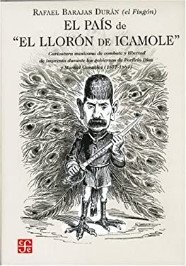 """El Pais de """"El Lloron de Icamole."""" Caricatura Mexicana de Combate y Libertad de Imprenta Durante Los Gobiernos de Porfirio Diaz y Manuel Gonzalez (187"""