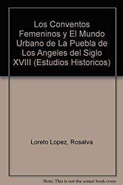 Los Conventos Femeninos y El Mundo Urbano de La Puebla de Los Angeles del Siglo XVIII - Loreto Lopez, Rosalva