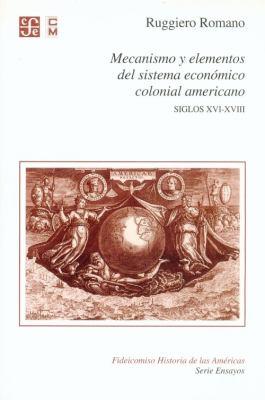 Mecanismo y Elementos del Sistema Economico Colonial Americano. Siglos XVI - XVIII 9789681671198