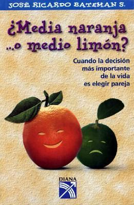 Media Naranja ...O Medio Limon: Cuando La Decision Mas Important Ede La Vida Es Elegir Pareja 9789681336936