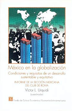 Mexico En La Globalizacion: Condiciones y Requisitos de Un Desarrollo Sustentable y Equitativo: Informe de La Seccion Mexicana del Club de Roma 9789681650841