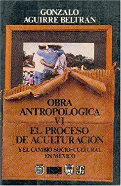 Obra Antropolgica, VI: El Proceso de Aculturacin y El Cambio Socio-Cultural En M'Xico 9789681635527
