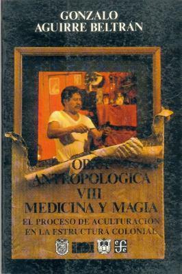 Obra Antropolgica, VIII: Medicina y Magia: El Proceso de Aculturacin En La Estructura Colonial 9789681637507