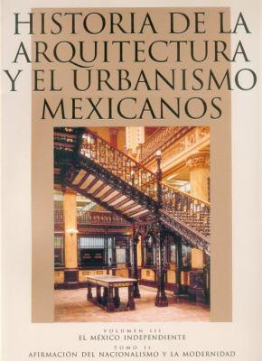 Historia de La Arquitectura y El Urbanismo Mexicanos: Volumen III: El Mexico Independiente, Tomo II: Afirmacion del Nacionalismo y La Modernidad 9789681656072